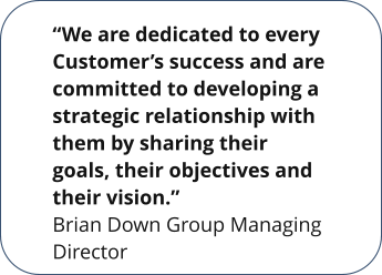 """We are dedicated to every Customer's success and are committed to developing a strategic relationship with them by sharing their goals, their objectives and their vision."" Brian Down Group Managing Director"
