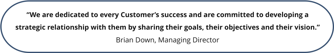 """We are dedicated to every Customer's success and are committed to developing a strategic relationship with them by sharing their goals, their objectives and their vision."" Brian Down, Managing Director"